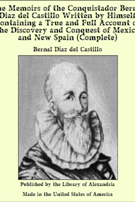 The Memoirs of the Conquistador Bernal Diaz del Castillo Written by Himself Containing a True and Full Account of the Discovery and Conquest of Mexico and New Spain (Complete) - Bernal Diaz Del Castillo