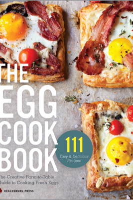The Egg Cookbook: The Creative Farm-to-Table Guide to Cooking Fresh Eggs - Healdsburg Press