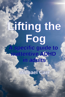 Lifting the Fog: A specific guide to inattentive ADHD in adults - Michael Carr