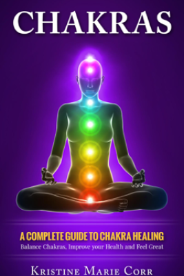 Chakras: A Complete Guide to Chakra Healing:Balance Chakras, Improve your Health and Feel Great - Kristine Corr