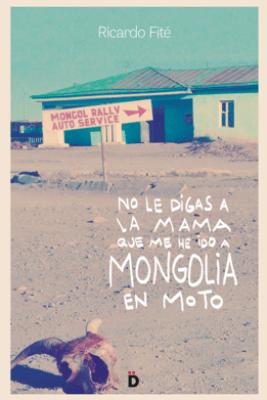 No le digas a la mama que me he ido a Mongolia en moto - Ricardo Fité