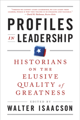 Profiles in Leadership: Historians on the Elusive Quality of Greatness - Walter Isaacson