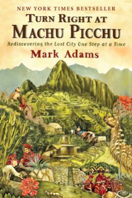 Turn Right at Machu Picchu - Mark Adams