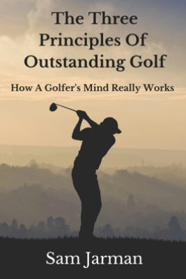 The Three Principles of Outstanding Golf: How A Golfer's Mind Really Works. - Sam Jarman
