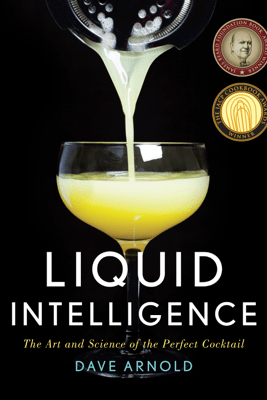 Liquid Intelligence: The Art and Science of the Perfect Cocktail - Dave Arnold