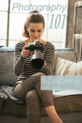 Photography 101: The Digital Photography Guide for Beginners - David Johnston
