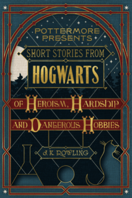 Short Stories from Hogwarts of Heroism, Hardship and Dangerous Hobbies - J.K. Rowling