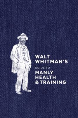 Walt Whitman's Guide to Manly Health and Training - Walt Whitman