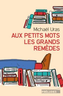 Aux petits mots les grands remèdes - Michaël Uras pdf download