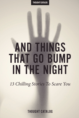 And Things That Go Bump In The Night - Thought Catalog