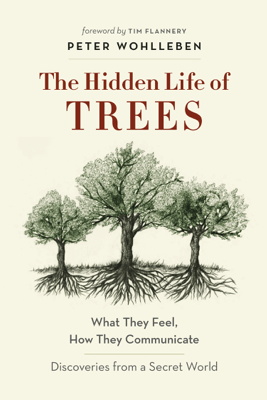 The Hidden Life of Trees - Peter Wohlleben & Tim Flannery