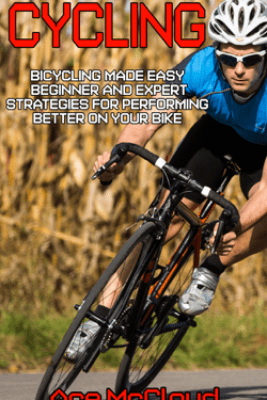 Cycling: Bicycling Made Easy: Beginner and Expert Strategies For Performing Better On Your Bike - Ace McCloud
