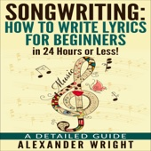 Alexander Wright - Songwriting: How to Write Lyrics for Beginners in 24 Hours or Less!: A Detailed Guide (Unabridged)  artwork