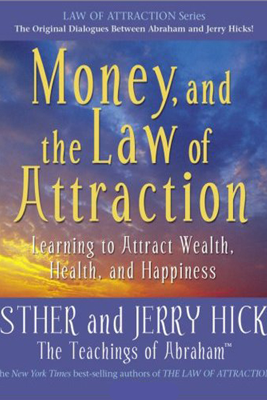 Money, And the Law of Attraction: Learning to Attract Wealth, Health, And Happiness - Esther Hicks & Jerry Hicks