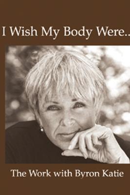 I Wish My Body Were... (Unabridged  Nonfiction) - Byron Katie Mitchell
