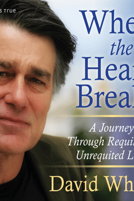 When the Heart Breaks: A Journey Through Requited and Unrequited Love - David Whyte