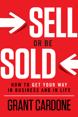 Sell or Be Sold: How to Get Your Way in Business and in Life (Unabridged) - Grant Cardone