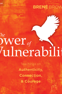 The Power of Vulnerability: Teachings of Authenticity, Connection, and Courage - Brené Brown