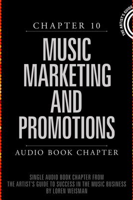 The Artist's Guide to Success in the Music Business (2nd edition): Chapter 10: Music Marketing and Promotions (Unabridged) - Loren Weisman