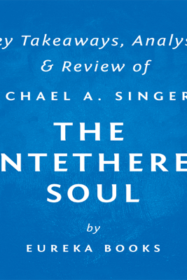 The Untethered Soul: The Journey Beyond Yourself by Michael a. Singer: Key Takeaways, Analysis & Review (Unabridged) - Eureka Books