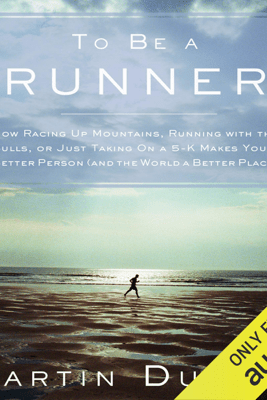 To Be a Runner: How Racing Up Mountains, Running with the Bulls, or Just Taking On a 5-K Makes You a Better Person (And the World a Better Place) (Unabridged) - Martin Dugard