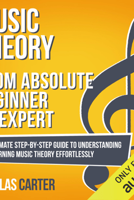 Music Theory: from Absolute Beginner to Expert: The Ultimate Step-by-Step Guide to Understanding and Learning Music Theory Effortlessly (Unabridged) - Nicolas Carter