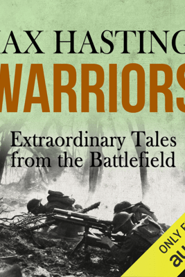 Warriors: Extraordinary Tales from the Battlefield (Unabridged) - Max Hastings