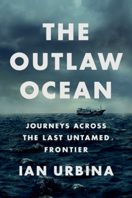 The Outlaw Ocean: Journeys Across the Last Untamed Frontier (Unabridged) - Ian Urbina