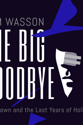 The Big Goodbye: Chinatown and the Last Years of Hollywood (Unabridged) - Sam Wasson