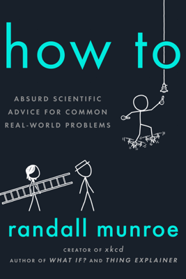 How To: Absurd Scientific Advice for Common Real-World Problems (Unabridged) - Randall Munroe