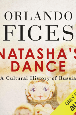 Natasha's Dance: A Cultural History of Russia (Unabridged) - Orlando Figes