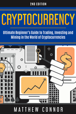 Cryptocurrency: Ultimate Beginner's Guide to Trading, Investing and Mining in the World of Cryptocurrencies (Unabridged) - Matthew Connor