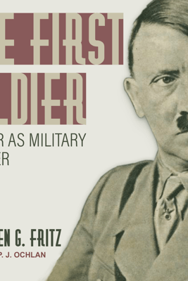 The First Soldier: Hitler as Military Leader - Stephen Fritz