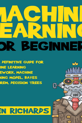 Your Definitive Guide for Machine Learning Framework, Machine Learning Model, Bayes Theorem, Decision Trees: Machine Learning: For Beginners, Book 2 (Unabridged) - Ken Richards