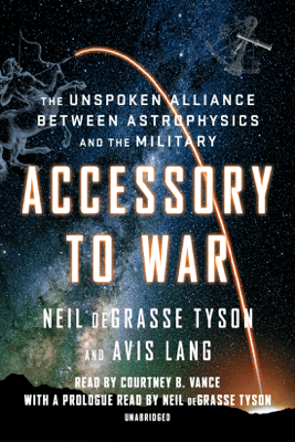 Accessory to War: The Unspoken Alliance Between Astrophysics and the Military (Unabridged) - Neil deGrasse Tyson & Avis Lang