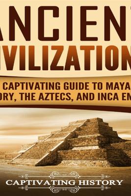 Ancient Civilizations: A Captivating Guide to Mayan History, the Aztecs, and Inca Empire (Unabridged) - Captivating History
