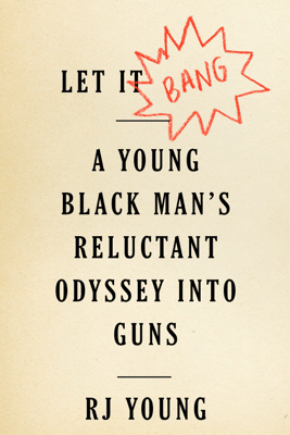 Let It Bang: A Young Black Man's Reluctant Odyssey into Guns - R.J. Young