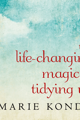 The Life-Changing Magic of Tidying Up: The Japanese Art of Decluttering and Organizing - Marie Kondo