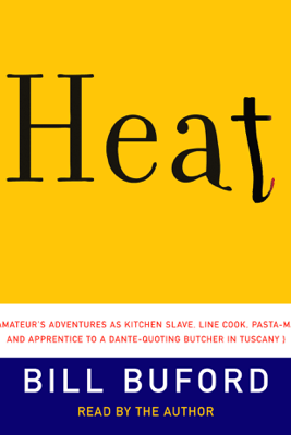 Heat: An Amateur's Adventures as Kitchen Slave, Line Cook, Pasta-Maker, and Apprentice to a Dante-Quoting Butcher in Tuscany (Abridged) - Bill Buford