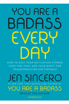 You Are a Badass Every Day: How to Keep Your Motivation Strong, Your Vibe High, and Your Quest for Transformation Unstoppable (Unabridged) - Jen Sincero