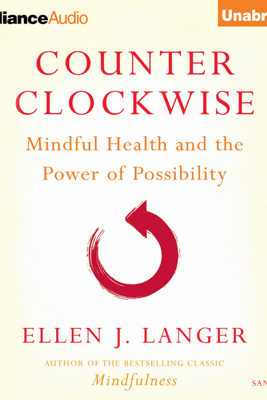 Counterclockwise: Mindful Health and the Transformative Power of Possibility (Unabridged) - Ellen J. Langer