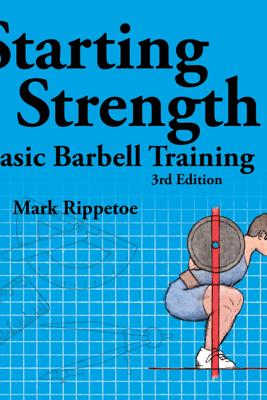 Starting Strength: Basic Barbell Training, 3rd Edition (Unabridged) - Mark Rippetoe