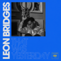 Free Download Leon Bridges That Was Yesterday Mp3