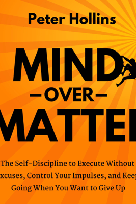 Mind over Matter: The Self-Discipline to Execute Without Excuses, Control Your Impulses, and Keep Going When You Want to Give Up (Unabridged) - Peter Hollins