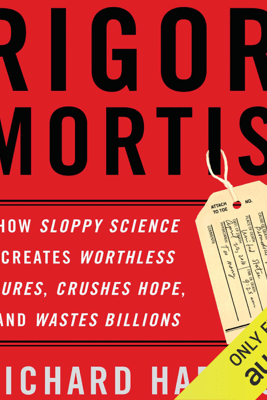 Rigor Mortis: How Sloppy Science Creates Worthless Cures, Crushes Hope, and Wastes Billions (Unabridged) - Richard Harris