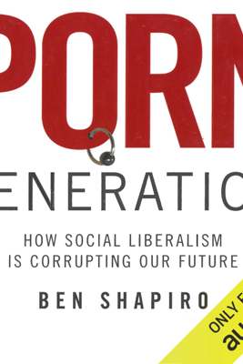 Porn Generation: How Social Liberalism Is Corrupting Our Future (Unabridged) - Ben Shapiro