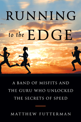 Running to the Edge: A Band of Misfits and the Guru Who Unlocked the Secrets of Speed (Unabridged) - Matthew Futterman