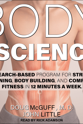 Body by Science: A Research Based Program for Strength Training, Body Building, and Complete Fitness in 12 Minutes a Week - Doug McGuff MD & John Little