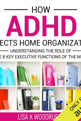How ADHD Affects Home Organization: Understanding the Role of the 8 Key Executive Functions of the Mind (Unabridged) - Lisa Woodruff