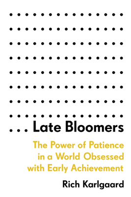 Late Bloomers: The Power of Patience in a World Obsessed with Early Achievement (Unabridged) - Rich Karlgaard